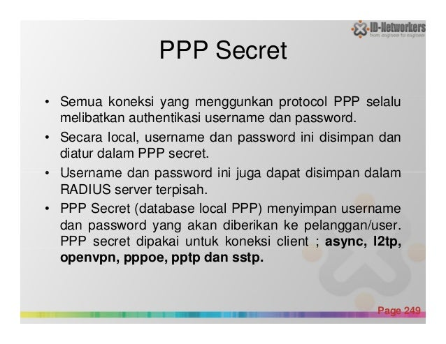 PPP Secret • Semua koneksi yang menggunkan protocol PPP selalu melibatkan authentikasi username dan password. • Secara loc...