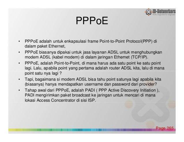 PPPoE • PPPoE adalah untuk enkapsulasi frame Point-to-Point Protocol(PPP) di dalam paket Ethernet, • PPPoE biasanya dipaka...