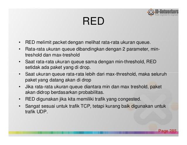 RED • RED melimit packet dengan melihat rata-rata ukuran queue. • Rata-rata ukuran queue dibandingkan dengan 2 parameter, ...
