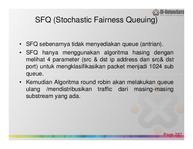 SFQ (Stochastic Fairness Queuing) • SFQ sebenarnya tidak menyediakan queue (antrian). • SFQ hanya menggunakan algoritma ha...