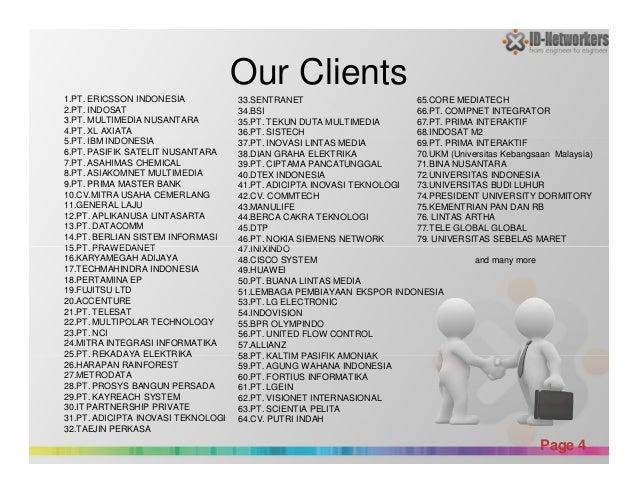 Our Clients 1.PT. ERICSSON INDONESIA 2.PT. INDOSAT 3.PT. MULTIMEDIA NUSANTARA 4.PT. XL AXIATA 5.PT. IBM INDONESIA 6.PT. PA...