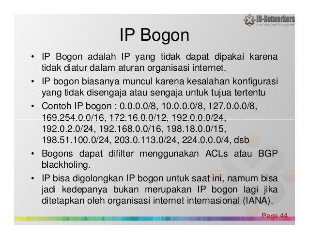 IP Bogon • IP Bogon adalah IP yang tidak dapat dipakai karena tidak diatur dalam aturan organisasi internet. • IP bogon bi...