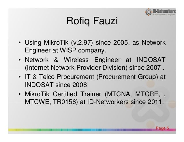 Rofiq Fauzi • Using MikroTik (v.2.97) since 2005, as Network Engineer at WISP company. • Network & Wireless Engineer at IN...