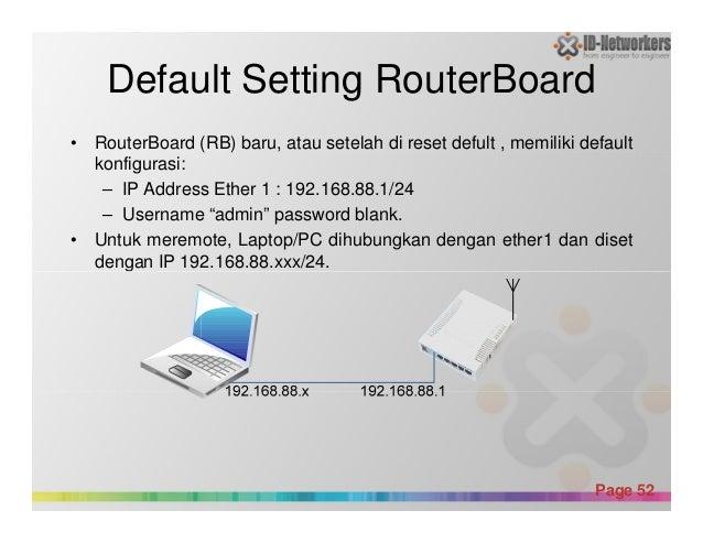 Default Setting RouterBoard • RouterBoard (RB) baru, atau setelah di reset defult , memiliki default konfigurasi: – IP Add...