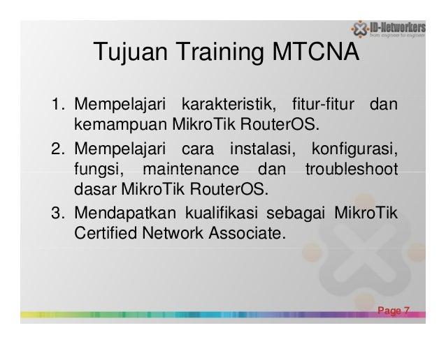 Tujuan Training MTCNA 1. Mempelajari karakteristik, fitur-fitur dan kemampuan MikroTik RouterOS. 2. Mempelajari cara insta...