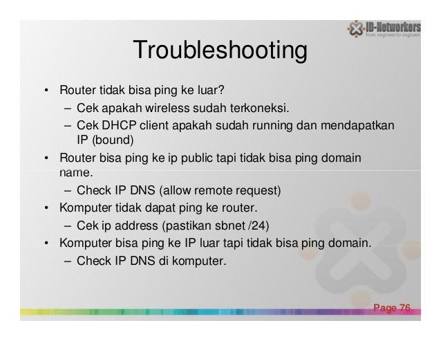 Troubleshooting • Router tidak bisa ping ke luar? – Cek apakah wireless sudah terkoneksi. – Cek DHCP client apakah sudah r...
