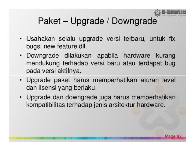 Paket – Upgrade / Downgrade • Usahakan selalu upgrade versi terbaru, untuk fix bugs, new feature dll. • Downgrade dilakuka...
