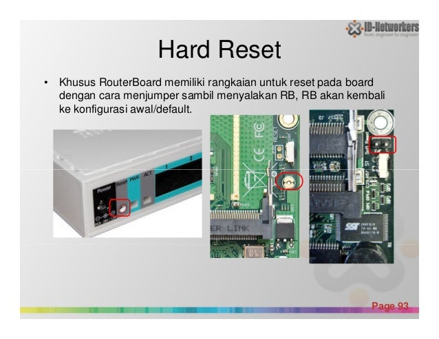 Hard Reset • Khusus RouterBoard memiliki rangkaian untuk reset pada board dengan cara menjumper sambil menyalakan RB, RB a...