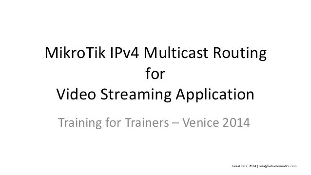 MikroTik IPv4 Multicast Routing for Video Streaming Application Training for Trainers – Venice 2014 Faisal Reza. 2014 | re...