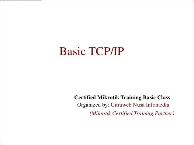 Basic TCP/IP  Certified Mikrotik Training Basic Class   Organized by: Citraweb Nusa Infomedia        (Mikrotik Certified T...