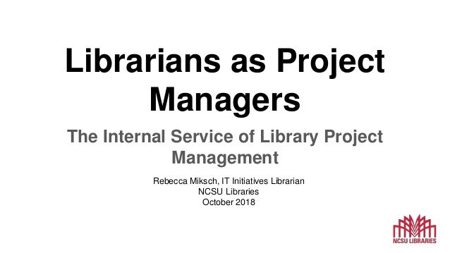 Librarians as Project Managers The Internal Service of Library Project Management Rebecca Miksch, IT Initiatives Librarian...