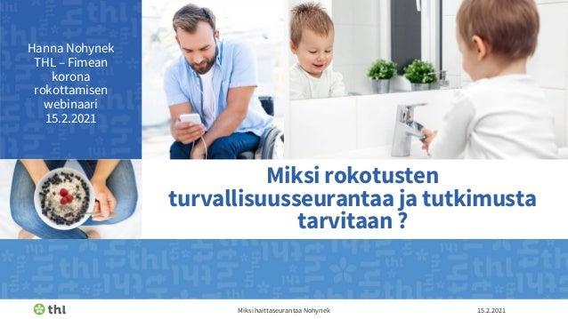 Hanna Nohynek THL – Fimean korona rokottamisen webinaari 15.2.2021 15.2.2021 Miksi haittaseurantaa Nohynek Miksi rokotuste...