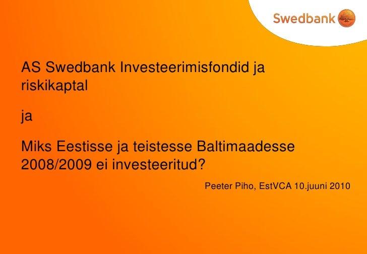 AS Swedbank Investeerimisfondid ja riskikaptal  ja  Miks Eestisse ja teistesse Baltimaadesse 2008/2009 ei investeeritud?  ...