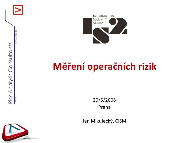 Měření operačních rizik <br />29/5/2008<br />Praha<br />Jan Mikulecký, CISM<br />