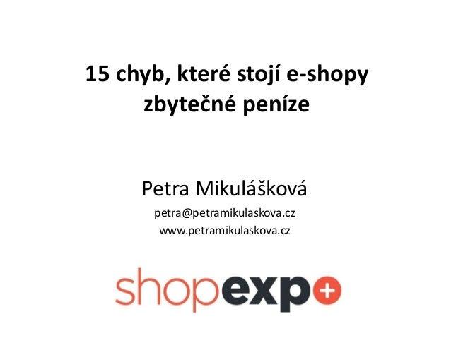 15 chyb, které stojí e-shopy zbytečné peníze Petra Mikulášková petra@petramikulaskova.cz www.petramikulaskova.cz