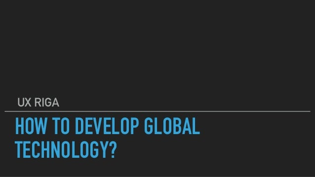 HOW TO DEVELOP GLOBAL TECHNOLOGY? UX RIGA