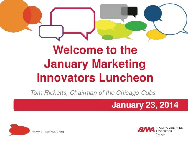 Welcome to the January Marketing Innovators Luncheon Tom Ricketts, Chairman of the Chicago Cubs  January 23, 2014