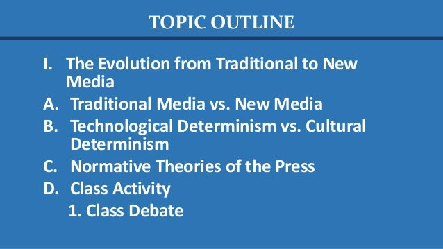 TOPIC OUTLINE I. The Evolution from Traditional to New Media A. Traditional Media vs. New Media B. Technological Determini...