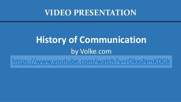 History of Communication by Volke.com https://www.youtube.com/watch?v=rDkxsNmKDGk VIDEO PRESENTATION