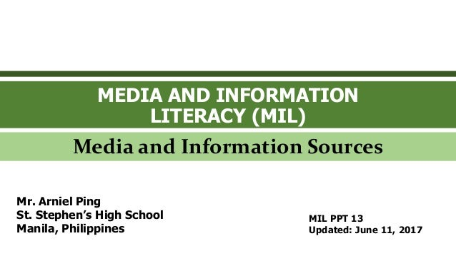 MEDIA AND INFORMATION LITERACY (MIL) Media and Information Sources Mr. Arniel Ping St. Stephen's High School Manila, Phili...