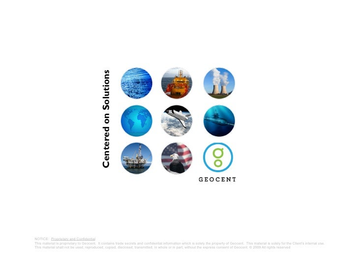 Centered on Solutions     NOTICE: Proprietary and Confidential This material is proprietary to Geocent. It contains trade ...