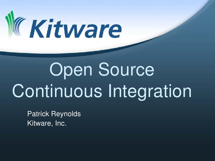 Open Source Continuous Integration  Patrick Reynolds  Kitware, Inc.