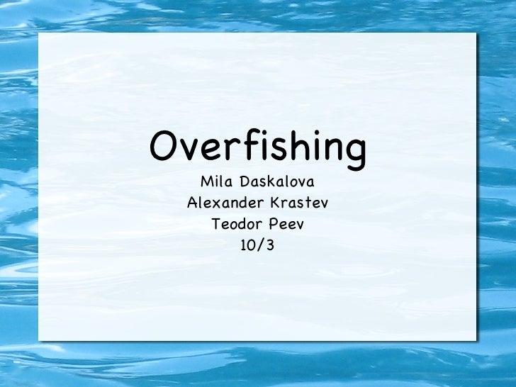 Overfishing Mila Daskalova Alexander Krastev Teodor Peev 10/3