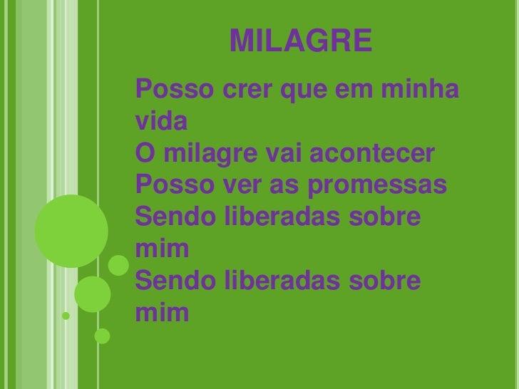 MILAGREPosso crer que em minhavidaO milagre vai acontecerPosso ver as promessasSendo liberadas sobremimSendo liberadas sob...