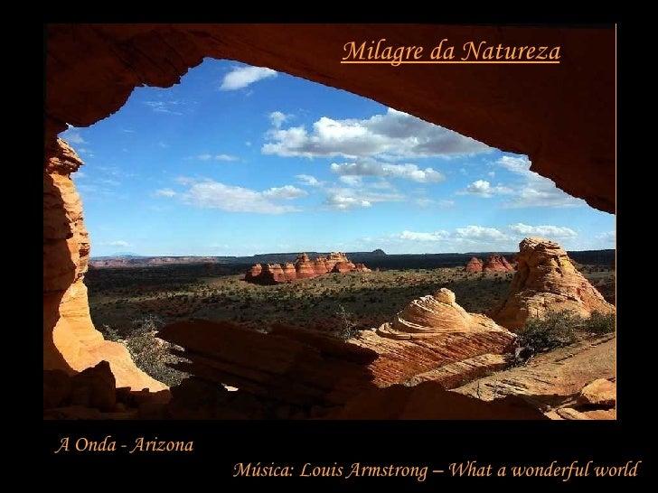 Milagre da Natureza A Onda - Arizona Música: Louis Armstrong – What a wonderful world
