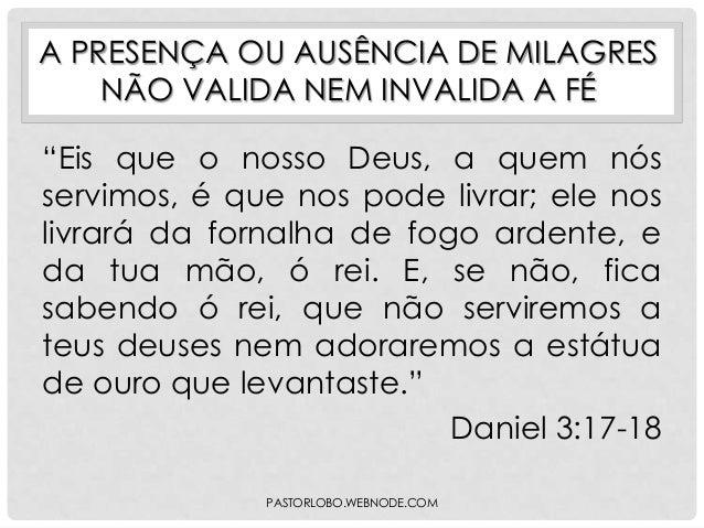 """A PRESENÇA OU AUSÊNCIA DE MILAGRES NÃO VALIDA NEM INVALIDA A FÉ  """"Eis que o nosso Deus, a quem nós servimos, é que nos pod..."""
