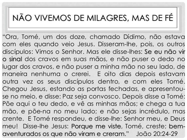 """NÃO VIVEMOS DE MILAGRES, MAS DE FÉ """"Ora, Tomé, um dos doze, chamado Dídimo, não estava com eles quando veio Jesus. Dissera..."""