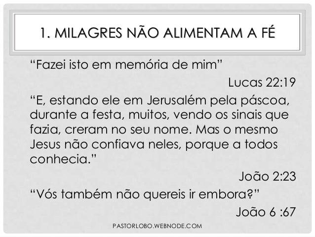 """1. MILAGRES NÃO ALIMENTAM A FÉ """"Fazei isto em memória de mim"""" Lucas 22:19 """"E, estando ele em Jerusalém pela páscoa, durant..."""