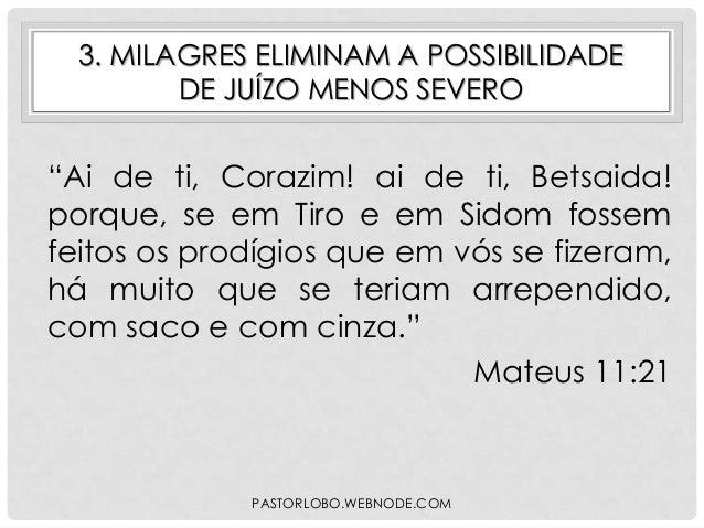 """3. MILAGRES ELIMINAM A POSSIBILIDADE DE JUÍZO MENOS SEVERO  """"Ai de ti, Corazim! ai de ti, Betsaida! porque, se em Tiro e e..."""