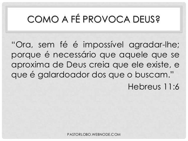 """COMO A FÉ PROVOCA DEUS? """"Ora, sem fé é impossível agradar-lhe; porque é necessário que aquele que se aproxima de Deus crei..."""