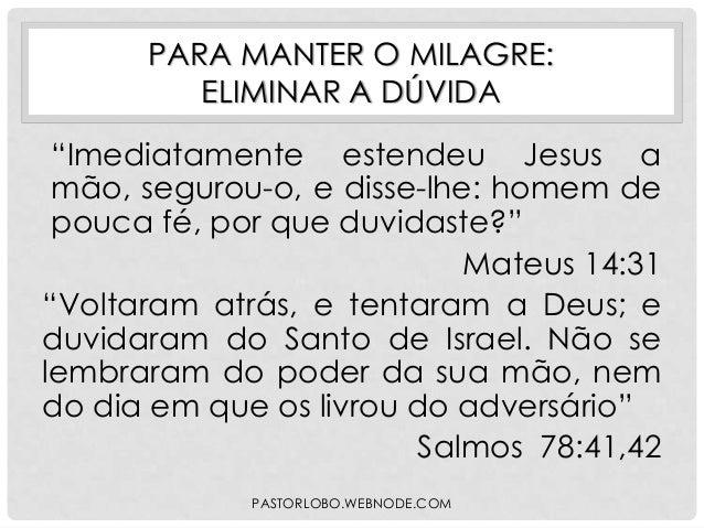"""PARA MANTER O MILAGRE: ELIMINAR A DÚVIDA """"Imediatamente estendeu Jesus a mão, segurou-o, e disse-lhe: homem de pouca fé, p..."""