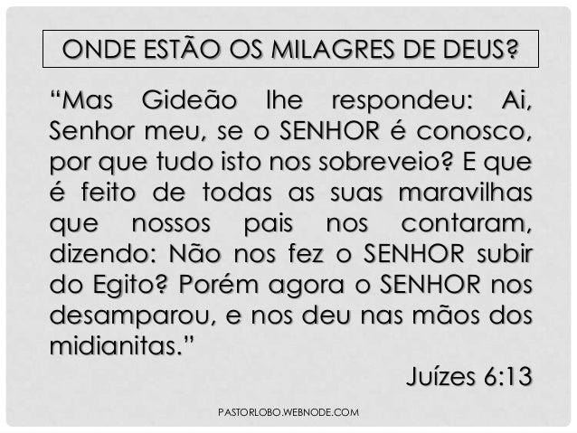 """ONDE ESTÃO OS MILAGRES DE DEUS? """"Mas Gideão lhe respondeu: Ai, Senhor meu, se o SENHOR é conosco, por que tudo isto nos so..."""