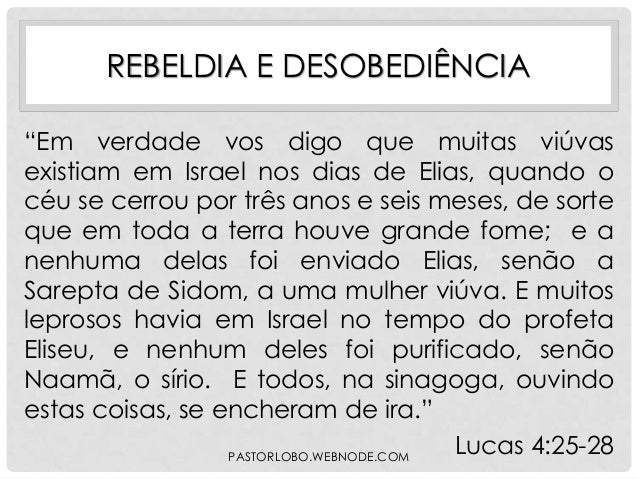 """REBELDIA E DESOBEDIÊNCIA """"Em verdade vos digo que muitas viúvas existiam em Israel nos dias de Elias, quando o céu se cerr..."""
