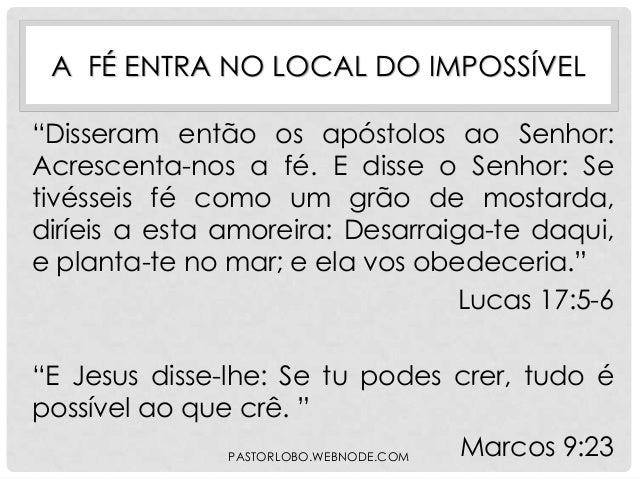 """A FÉ ENTRA NO LOCAL DO IMPOSSÍVEL """"Disseram então os apóstolos ao Senhor: Acrescenta-nos a fé. E disse o Senhor: Se tivéss..."""