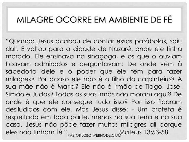 """MILAGRE OCORRE EM AMBIENTE DE FÉ """"Quando Jesus acabou de contar essas parábolas, saiu dali. E voltou para a cidade de Naza..."""