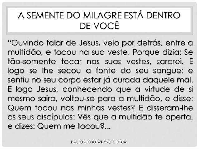 """A SEMENTE DO MILAGRE ESTÁ DENTRO DE VOCÊ """"Ouvindo falar de Jesus, veio por detrás, entre a multidão, e tocou na sua veste...."""