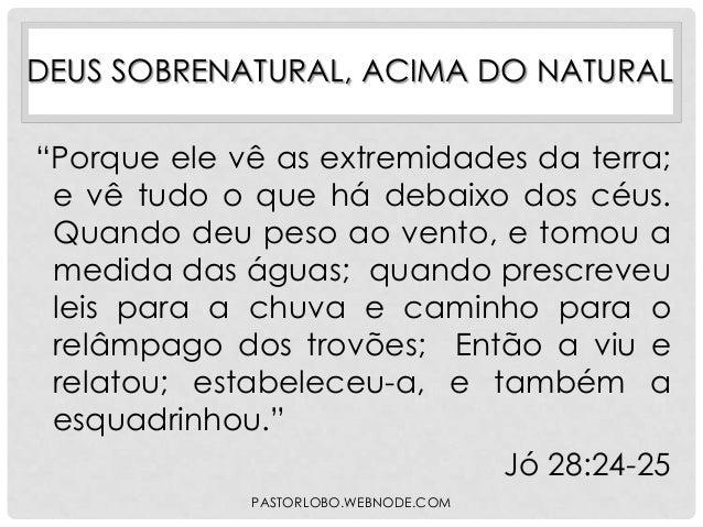 """DEUS SOBRENATURAL, ACIMA DO NATURAL  """"Porque ele vê as extremidades da terra; e vê tudo o que há debaixo dos céus. Quando ..."""