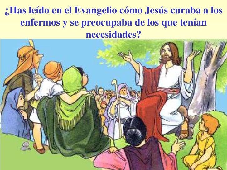 ¿Has leído en el Evangelio cómo Jesús curaba a los   enfermos y se preocupaba de los que tenían                   necesida...