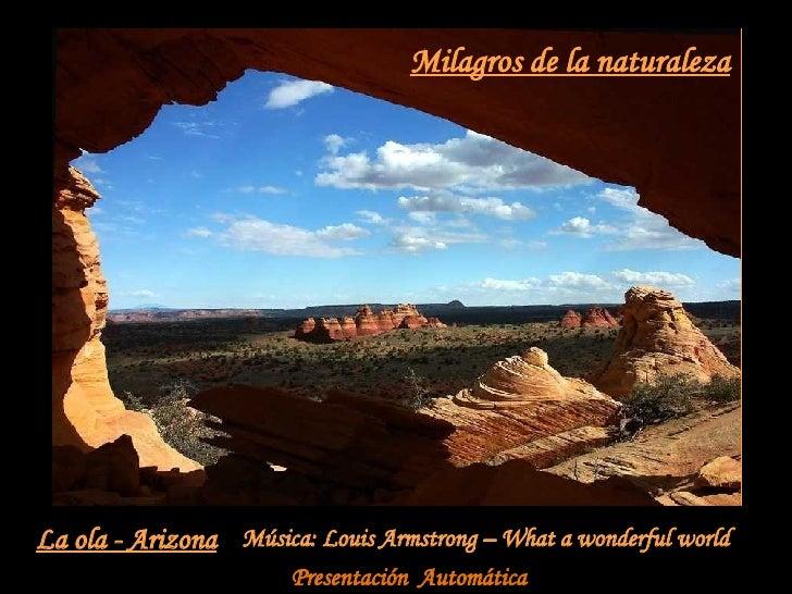 Milagros de la naturaleza La ola - Arizona Música: Louis Armstrong – What a wonderful world Presentación  Automática