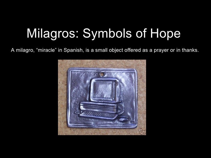 """Milagros: Symbols of Hope A milagro, """"miracle"""" in Spanish, is a small object offered as a prayer or in thanks."""