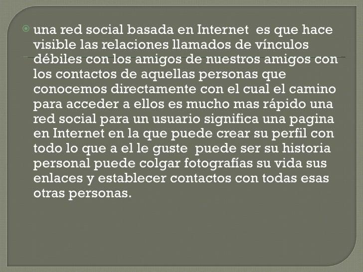 <ul><li>una red social basada en Internet  es que hace visible las relaciones llamados de vínculos débiles con los amigos ...