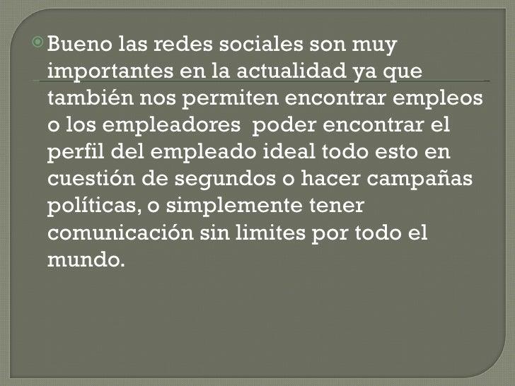 <ul><li>Bueno las redes sociales son muy importantes en la actualidad ya que también nos permiten encontrar empleos o los ...