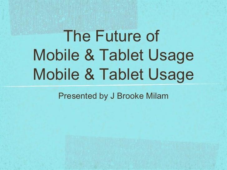 The Future ofMobile & Tablet UsageMobile & Tablet Usage   Presented by J Brooke Milam