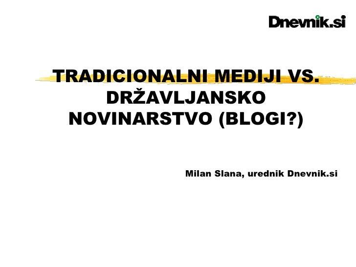 TRADICIONALNI MEDIJI VS. DRŽAVLJANSKO NOVINARSTVO (BLOGI?) Milan Slana, urednik Dnevnik.si