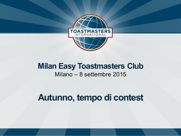Milan Easy Toastmasters Club Milano – 8 settembre 2015 Autunno, tempo di contest