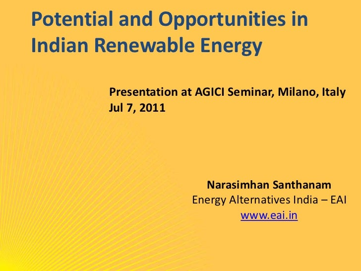 Potential and Opportunities in Indian Renewable Energy<br />Presentation at AGICI Seminar, Milano, Italy<br />Jul 7, 2011<...